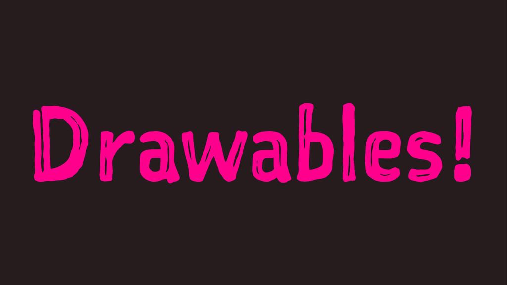 Drawables!