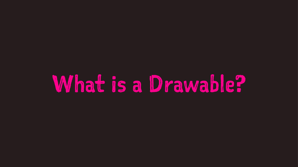 What is a Drawable?