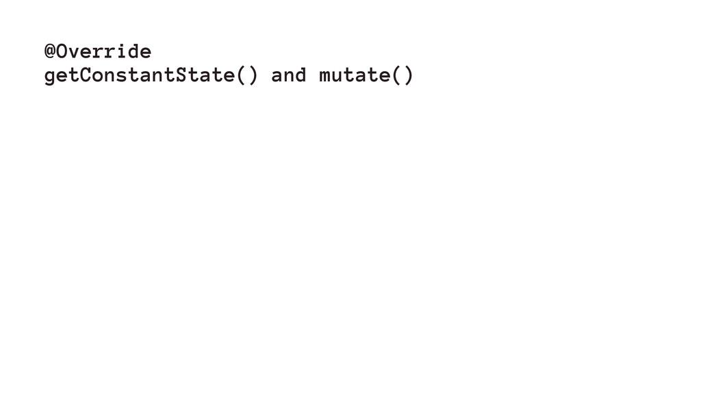 @Override getConstantState() and mutate()