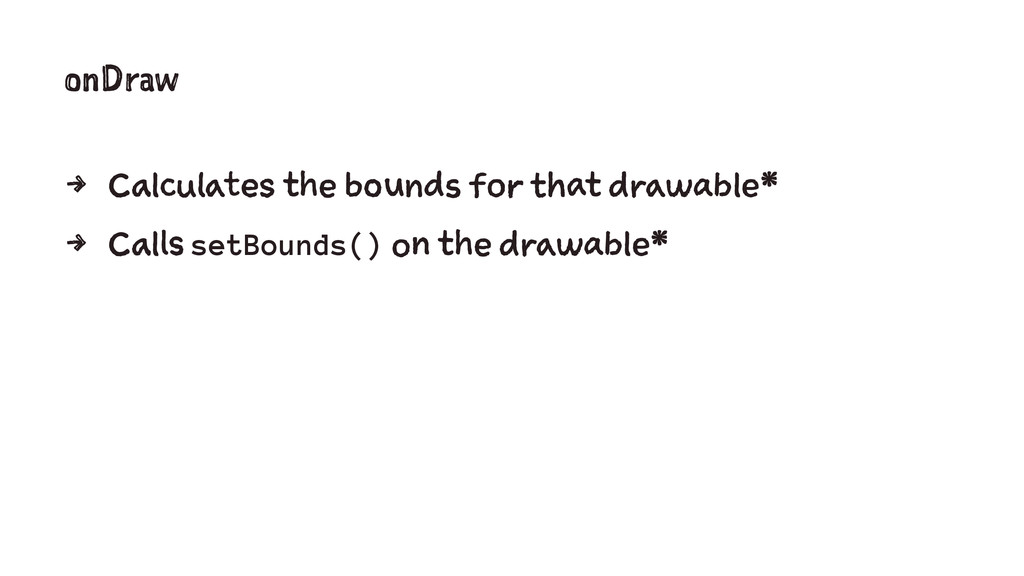 onDraw 4 Calculates the bounds for that drawabl...