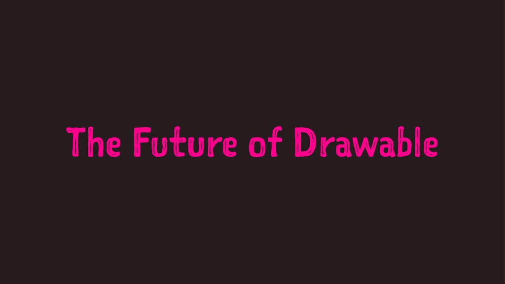 The Future of Drawable