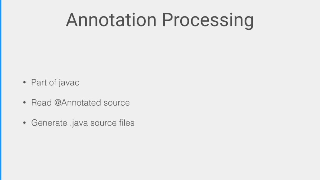Annotation Processing • Part of javac • Read @A...