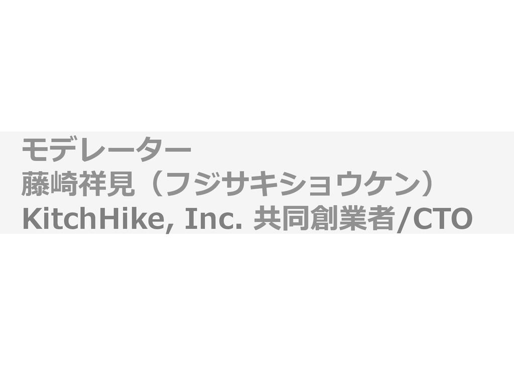 モデレーター   藤崎祥⾒見見(フジサキショウケン)   KitchHike,...