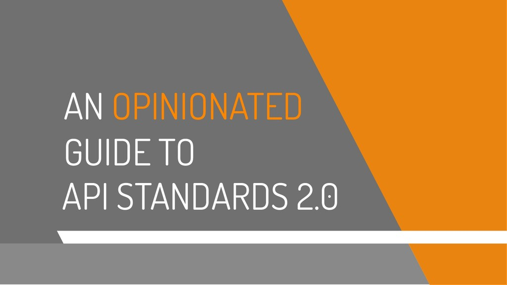 API STANDARDS 2.0 AN OPINIONATED GUIDE TO