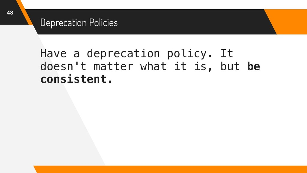 Have a deprecation policy. It doesn't matter wh...