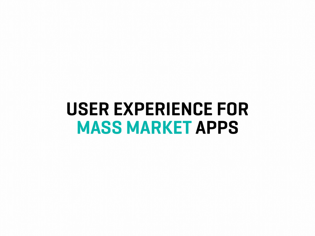 USER EXPERIENCE FOR MASS MARKET APPS
