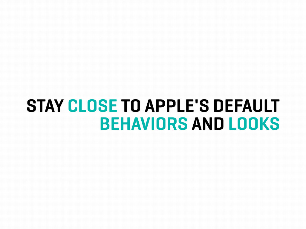 STAY CLOSE TO APPLE'S DEFAULT BEHAVIORS AND LOO...
