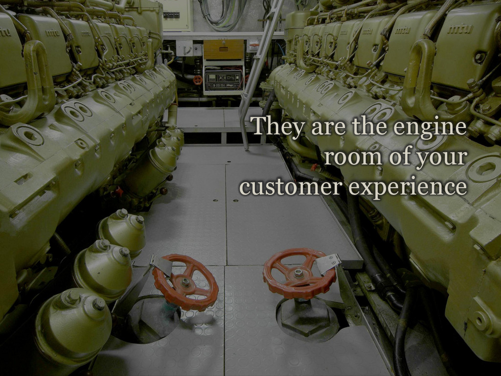 14 They are the engine room of your customer ex...