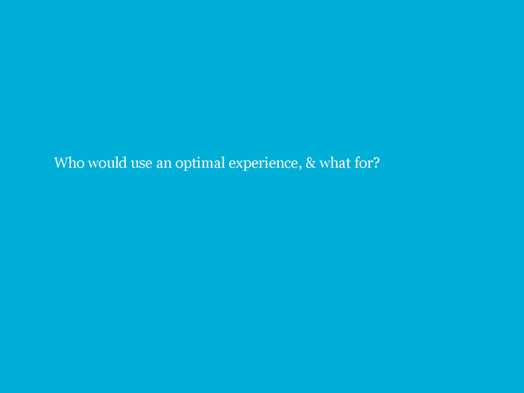 29 Who would use an optimal experience, & what ...