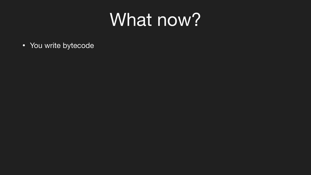 What now? • You write bytecode