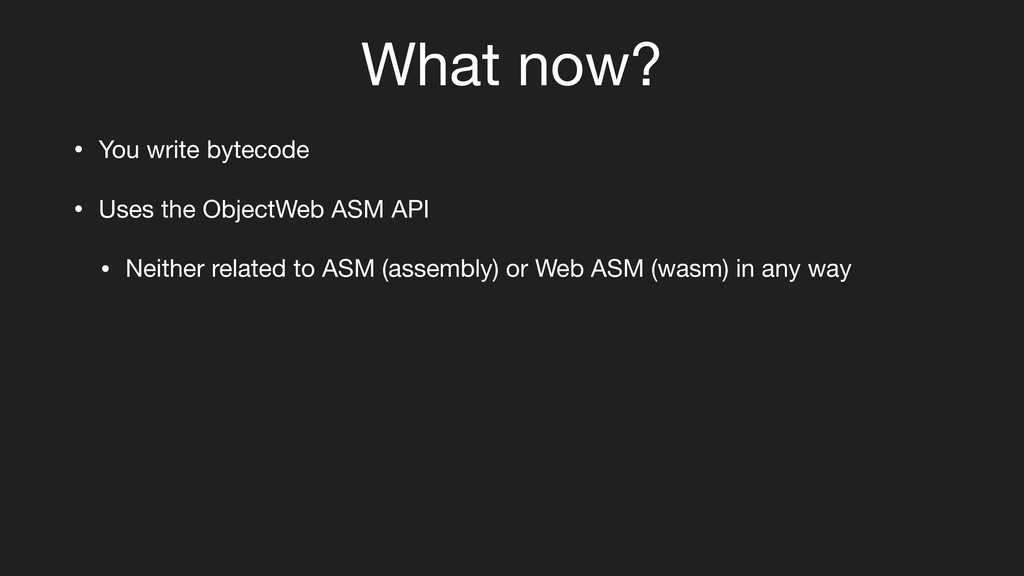 What now? • You write bytecode • Uses the Objec...