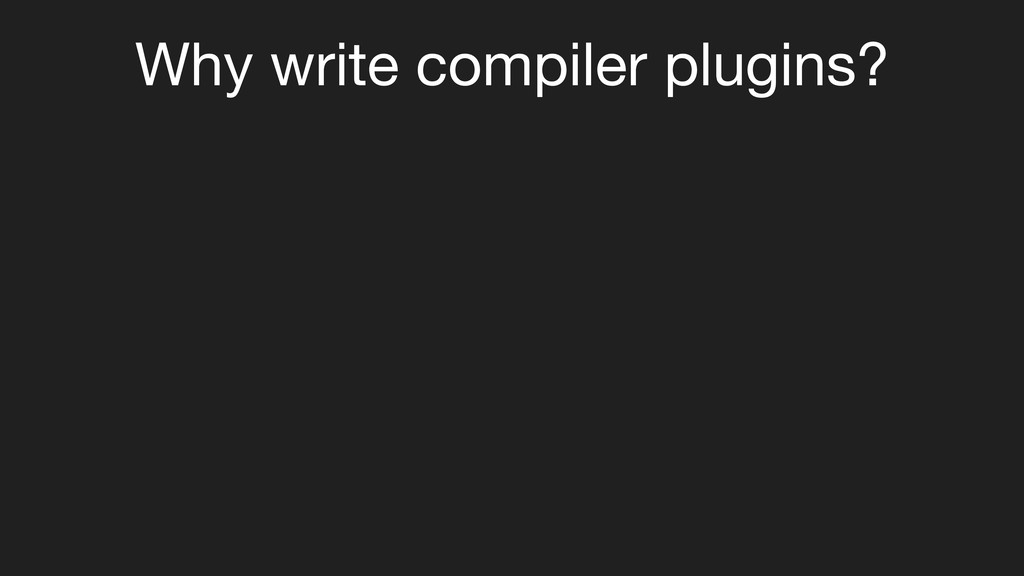 Why write compiler plugins?