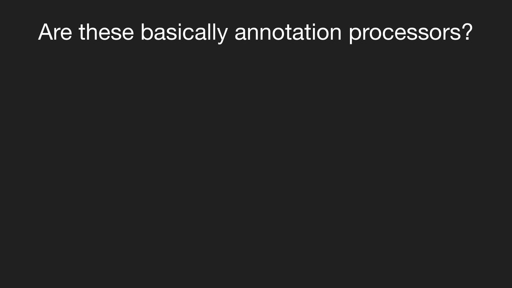 Are these basically annotation processors?