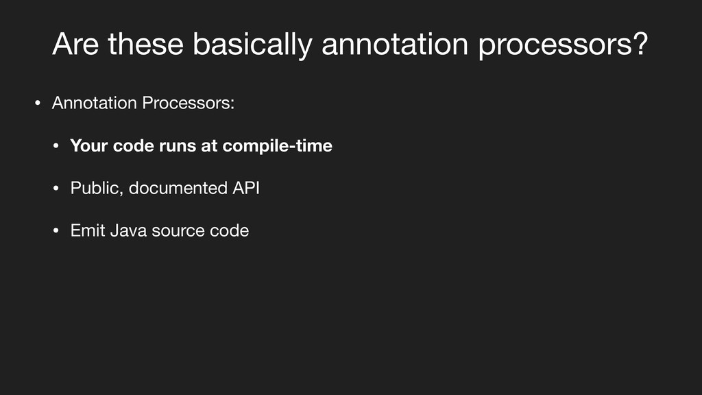 Are these basically annotation processors? • An...