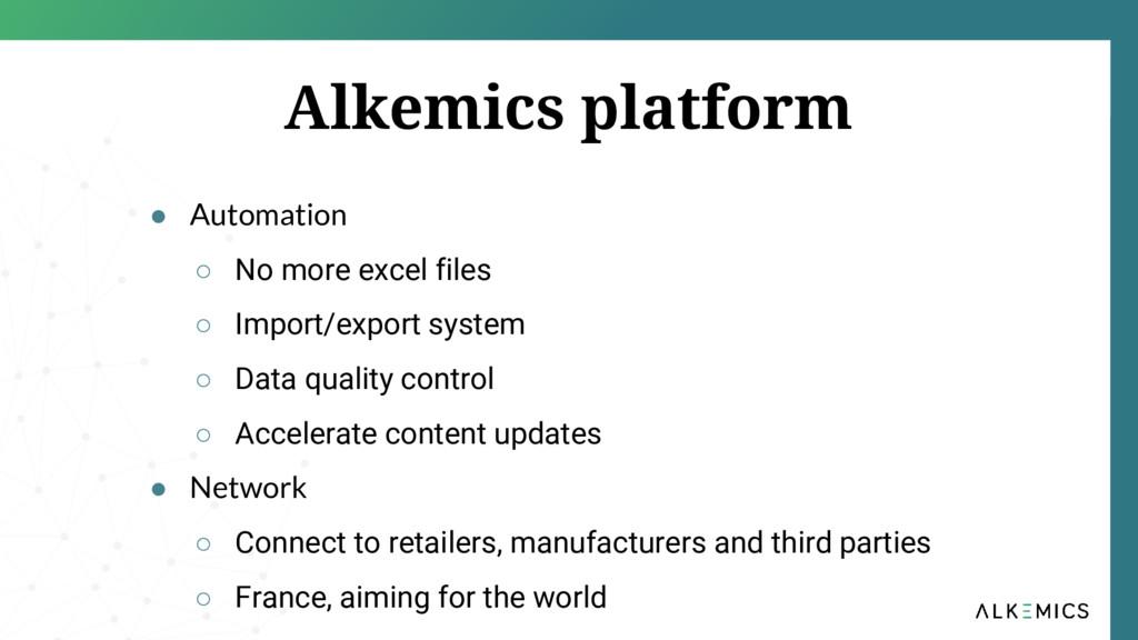 Alkemics platform ● Automation ○ No more excel ...