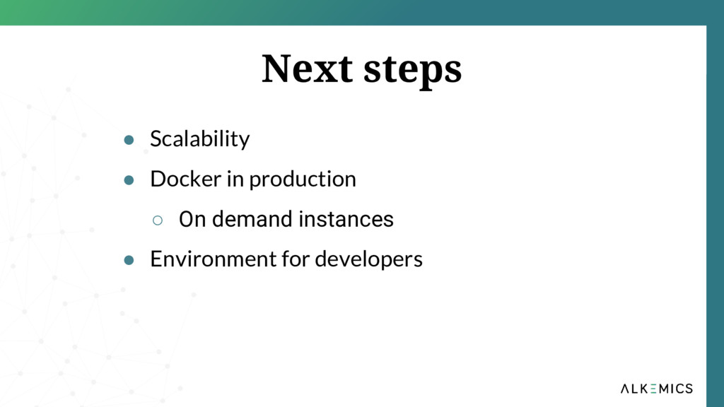 Next steps ● Scalability ● Docker in production...