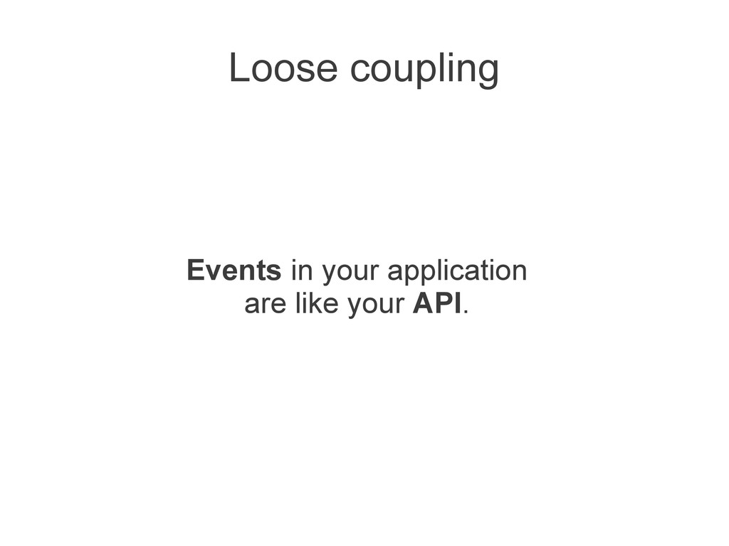 Loose coupling Events in your application are l...