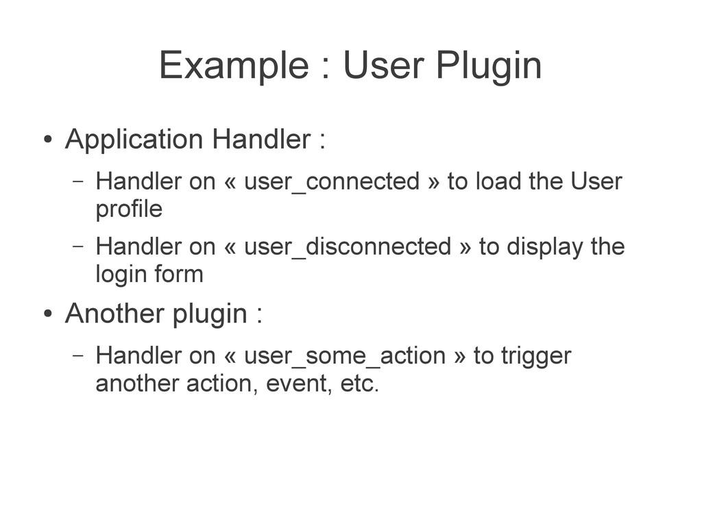 Example : User Plugin ● Application Handler : –...