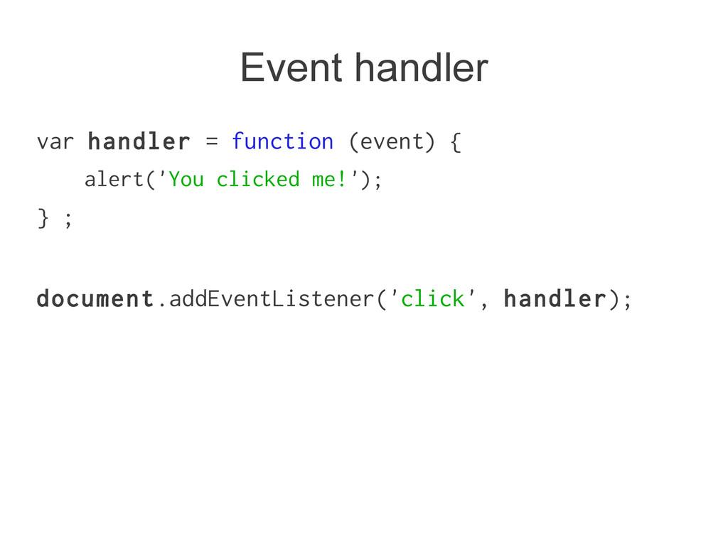 Event handler var handler = function (event) { ...