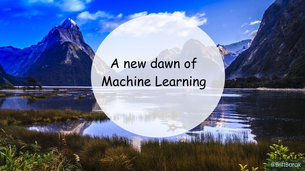 A new dawn of Machine Learning @BrittBarak