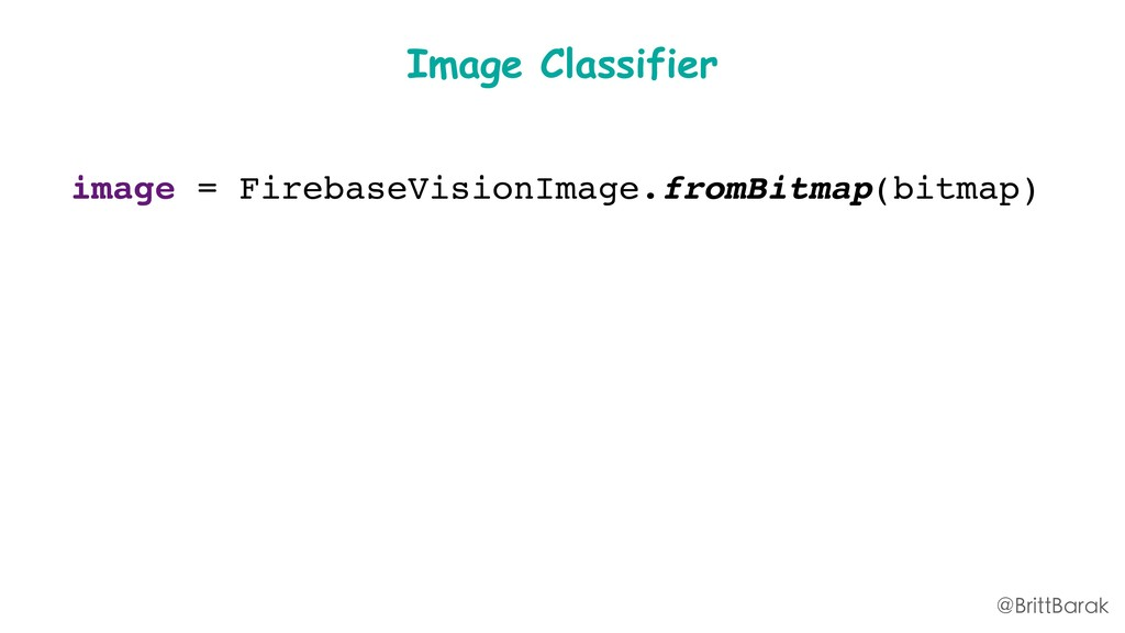 Image Classifier image = FirebaseVisionImage.fr...