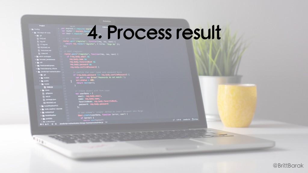 4. Process result @BrittBarak