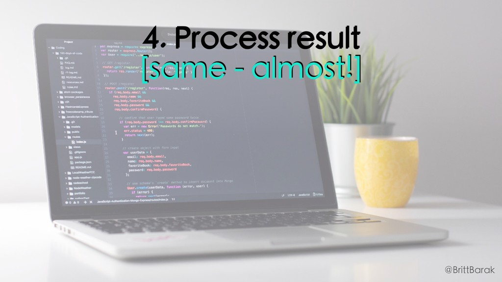 4. Process result [same - almost!] @BrittBarak