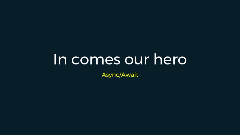 In comes our hero Async/Await