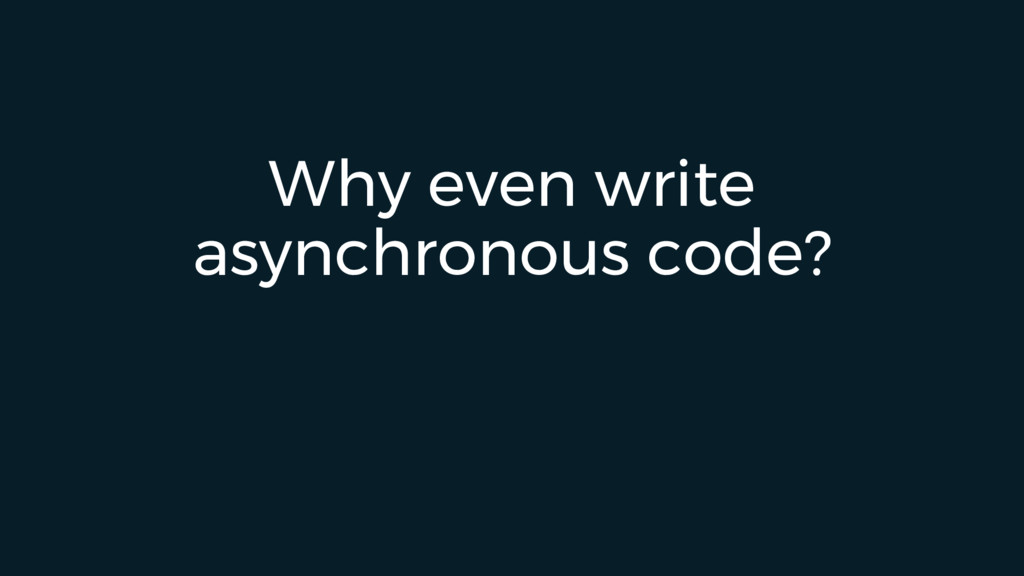 Why even write asynchronous code?
