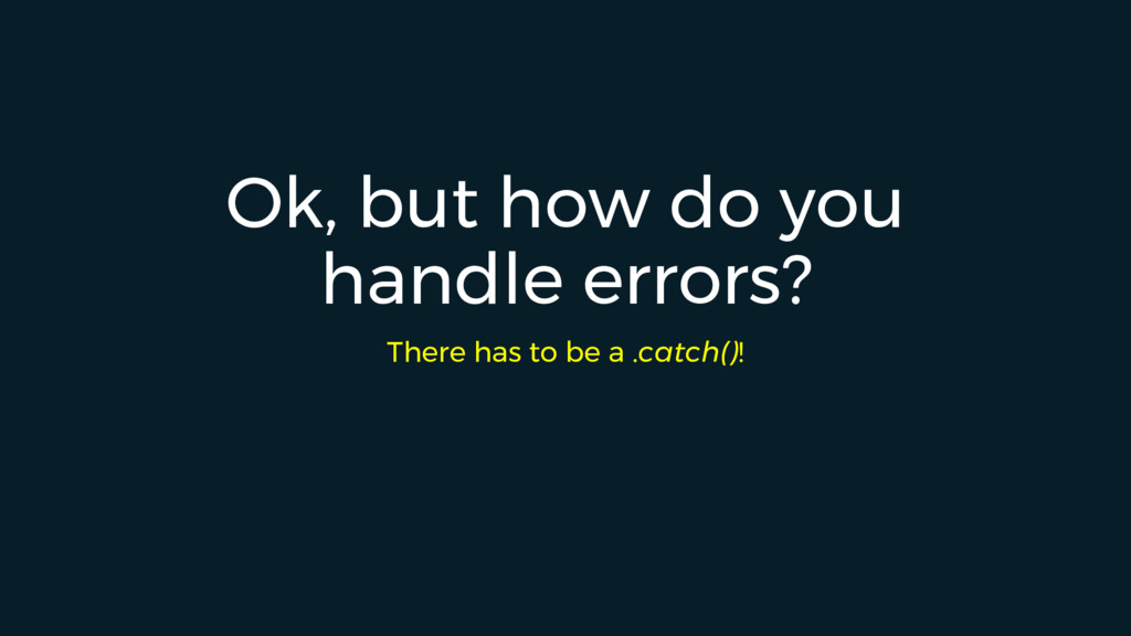 Ok, but how do you handle errors? There has to ...