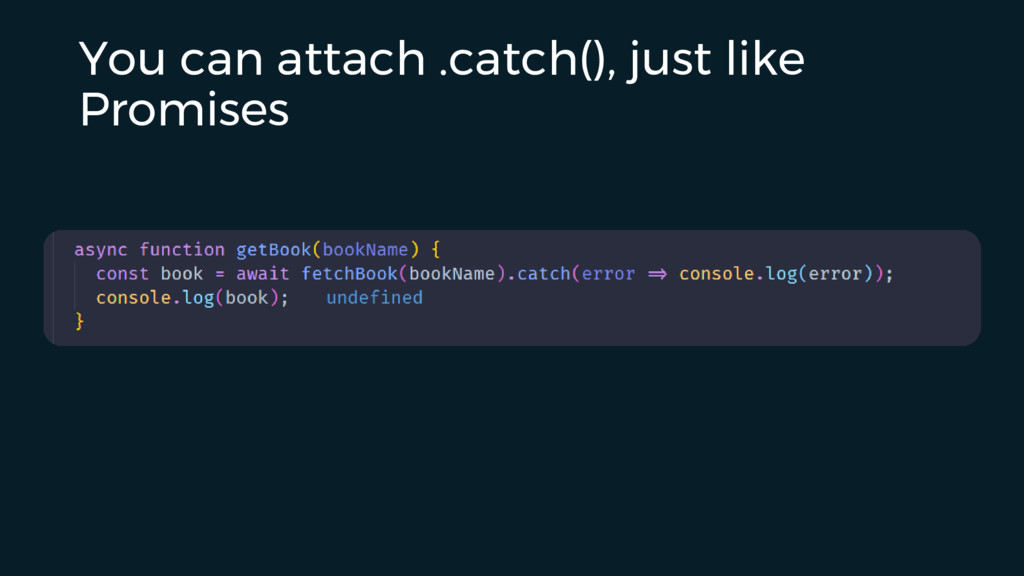 You can attach .catch(), just like Promises