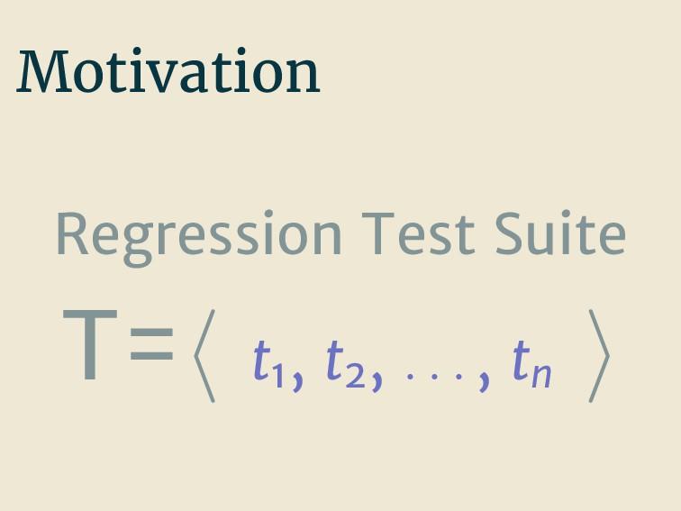 Motivation Regression Test Suite T= t1 , t2 , ....