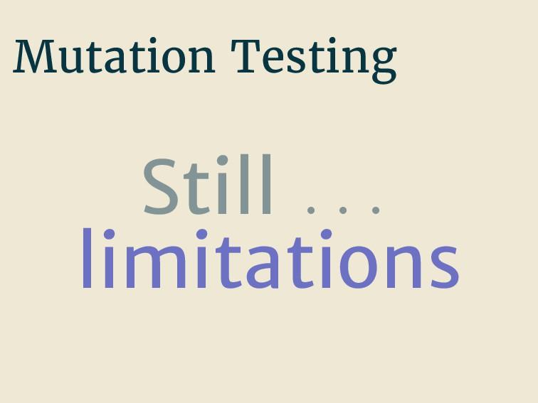 Mutation Testing Still . . . limitations