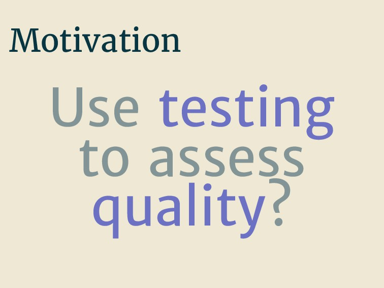 Motivation Use testing to assess quality?