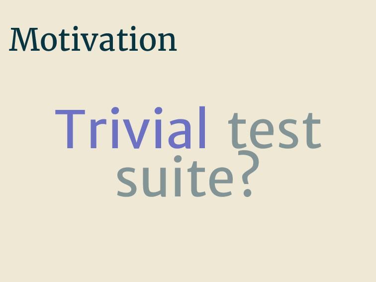 Motivation Trivial test suite?