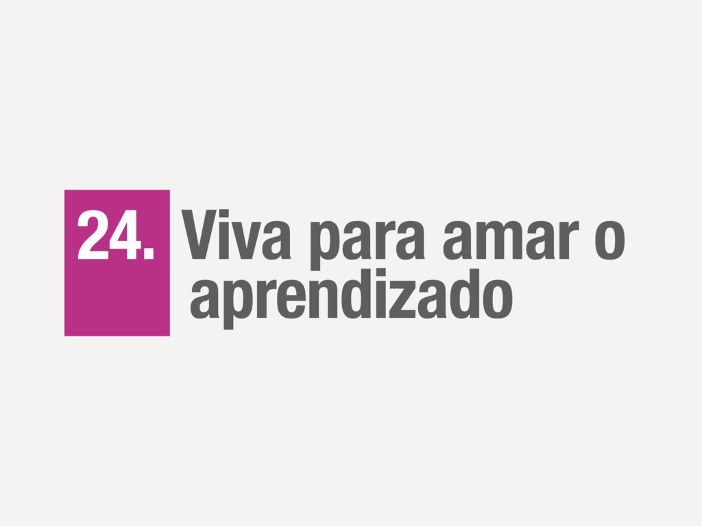 24. Viva para amar o aprendizado