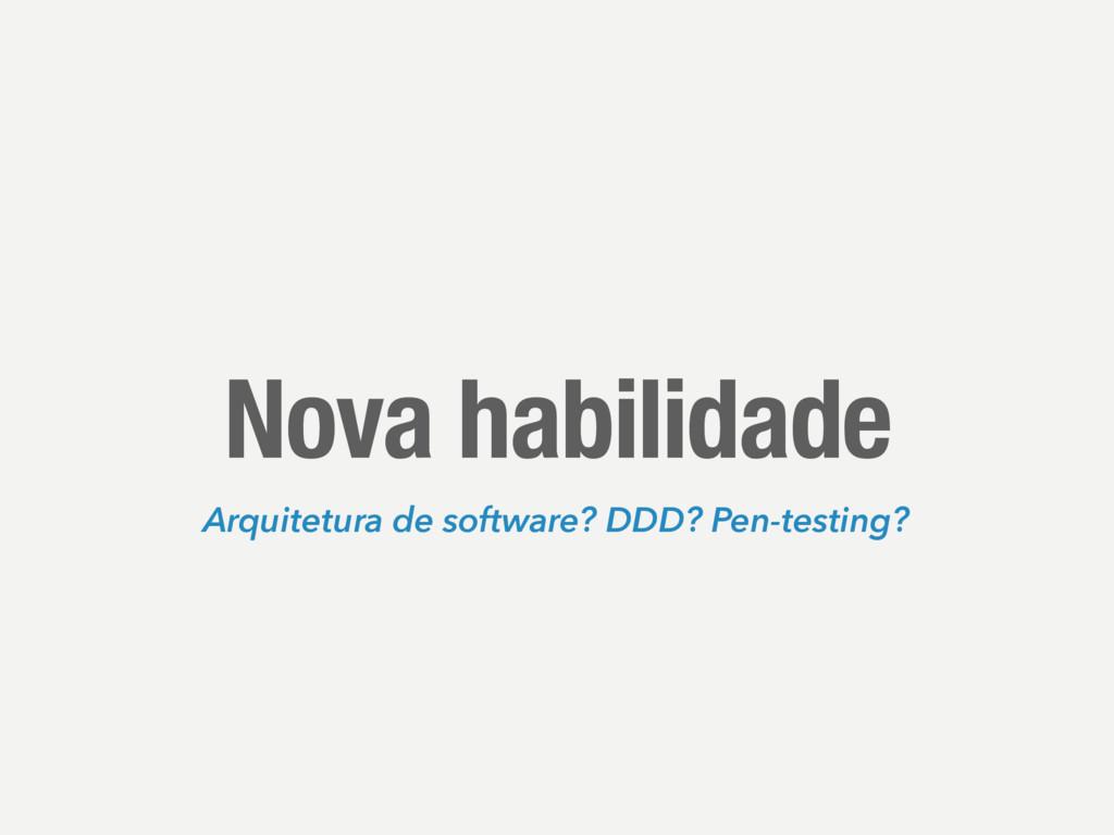 Nova habilidade Arquitetura de software? DDD? P...
