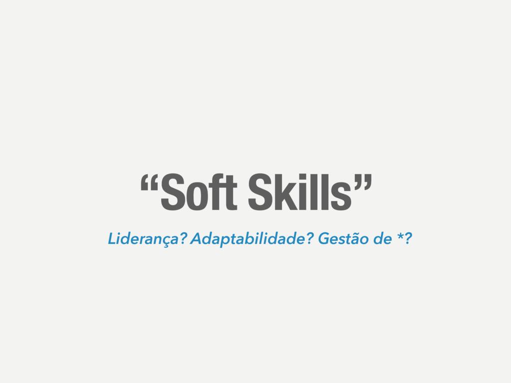 """""""Soft Skills"""" Liderança? Adaptabilidade? Gestão..."""
