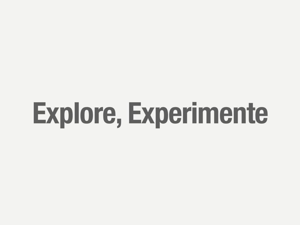 Explore, Experimente