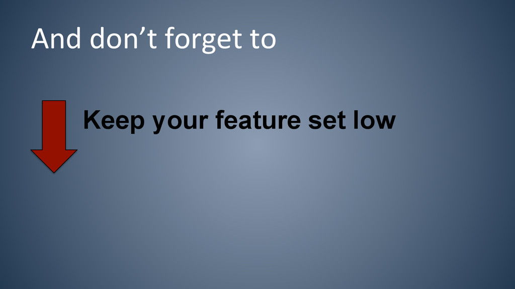 Keep your feature set low And don't forge...