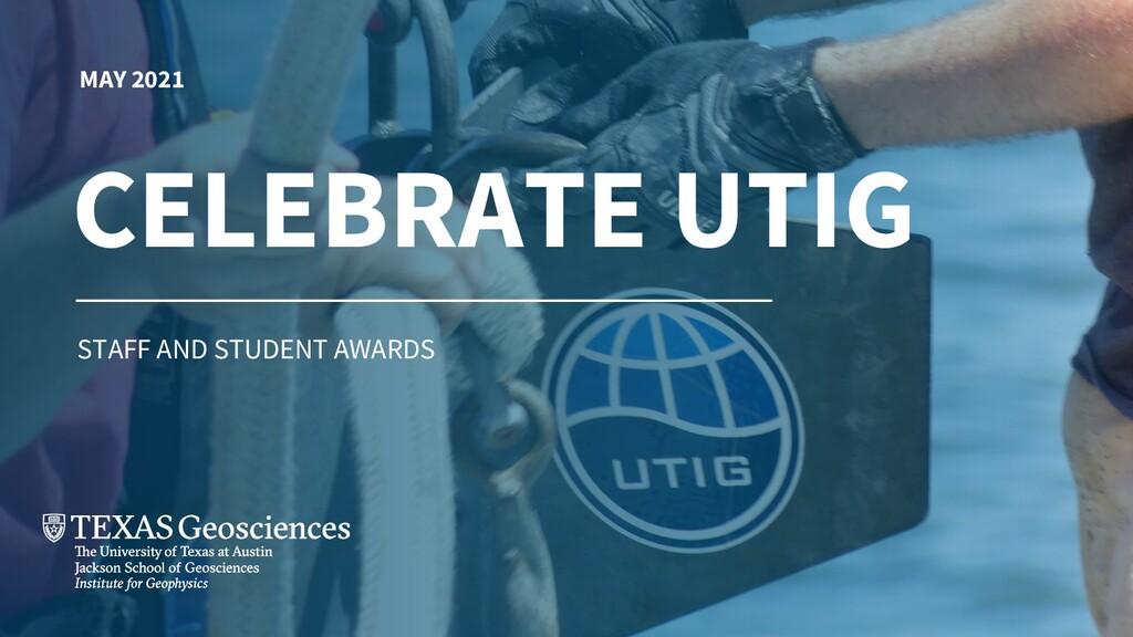 MAY 2021 CELEBRATE UTIG STAFF AND STUDENT AWARDS