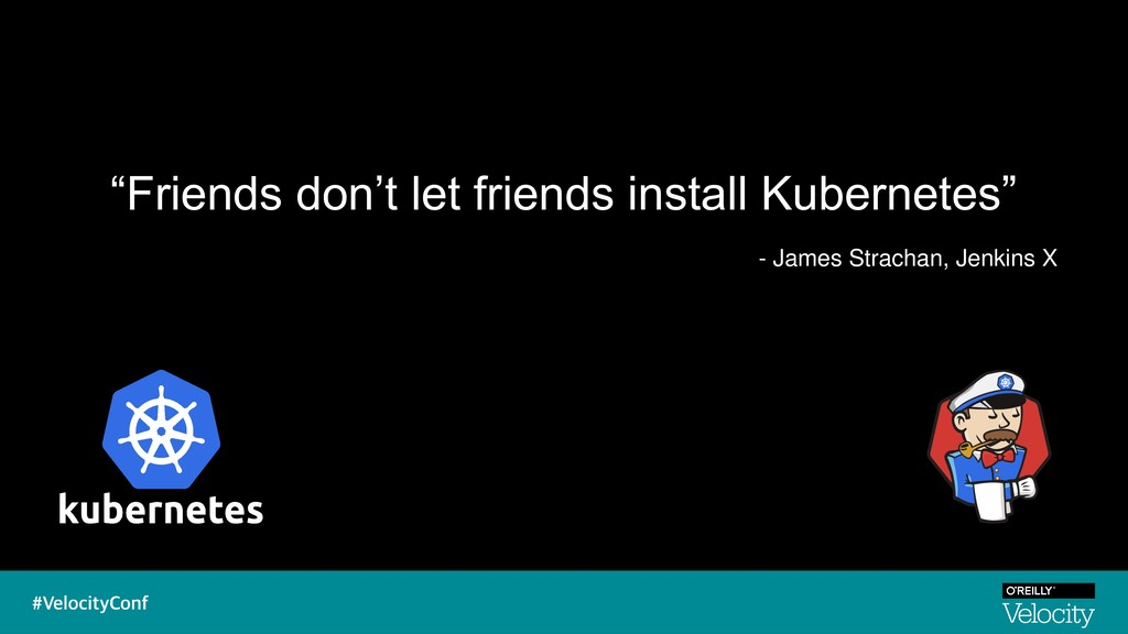 """""""Friends don't let friends install Kubernetes"""" ..."""