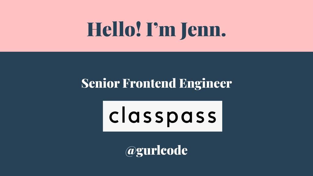 Hello! I'm Jenn. Senior Frontend Engineer @gurl...