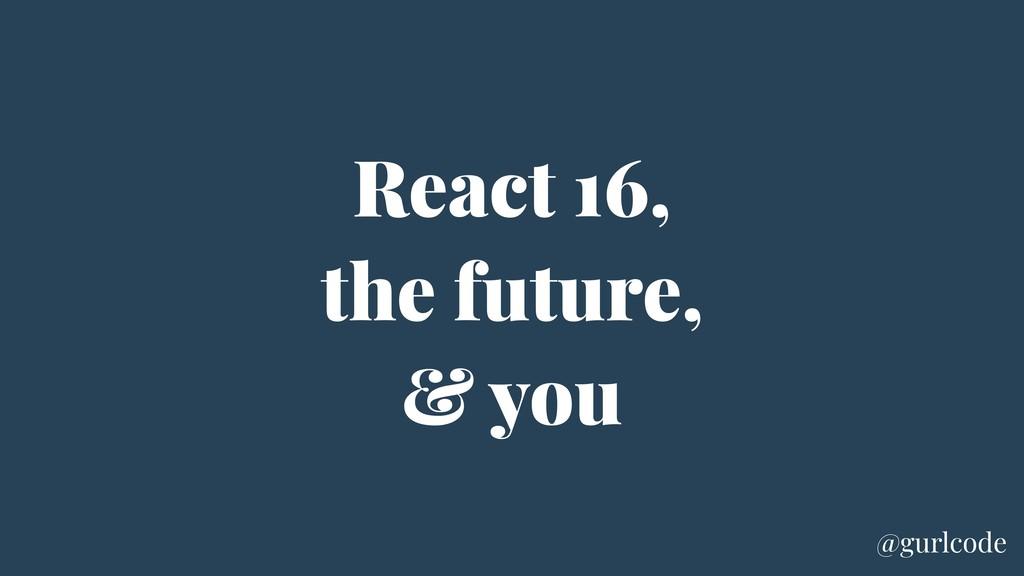 React 16, the future, & you @gurlcode