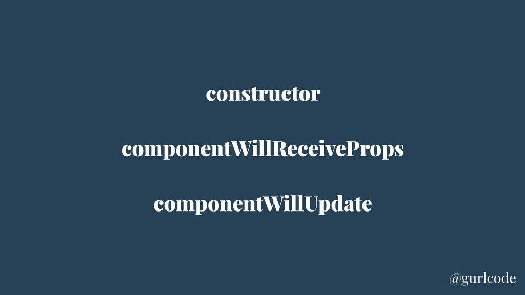 constructor componentWillReceiveProps component...