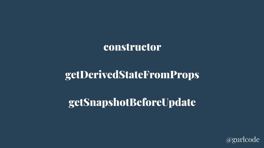 constructor getDerivedStateFromProps getSnapsho...