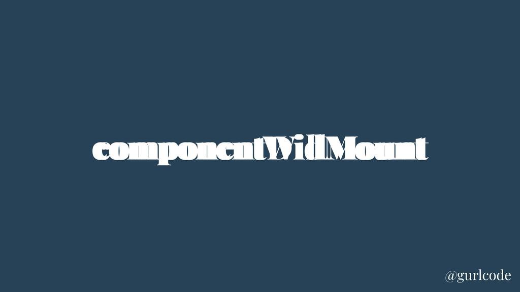componentWillMount componentDidMount @gurlcode