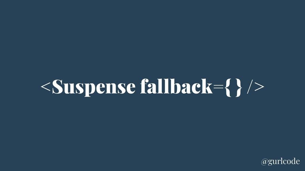<Suspense fallback={ } /> @gurlcode