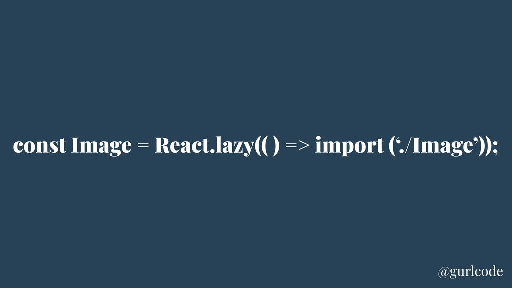 const Image = React.lazy(( ) => import ('./Imag...