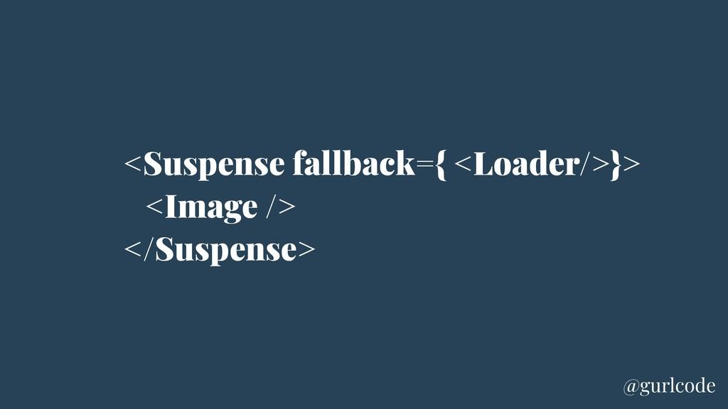 <Suspense fallback={ <Loader/>}> <Image /> </Su...